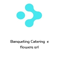 Banqueting Catering  e flowers srl