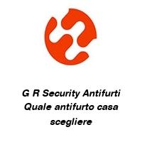 G R Security Antifurti Quale antifurto casa scegliere