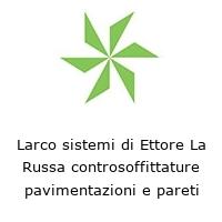 Larco sistemi di Ettore La Russa controsoffittature pavimentazioni e pareti