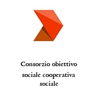 Consorzio obiettivo sociale cooperativa sociale