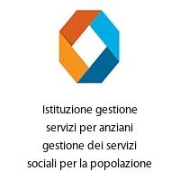 Istituzione gestione servizi per anziani gestione dei servizi sociali per la popolazione anziana