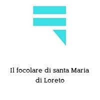 Il focolare di santa Maria di Loreto
