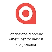 Fondazione Marcello Zanetti centro servizi alla persona