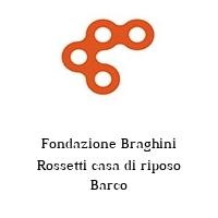 Fondazione Braghini Rossetti casa di riposo Barco