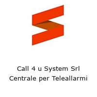 Call 4 u System Srl Centrale per Teleallarmi