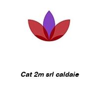 Cat 2m srl caldaie