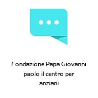 Fondazione Papa Giovanni paolo il centro per anziani