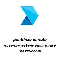 pontificio istituto missioni estere casa padre mazzucconi