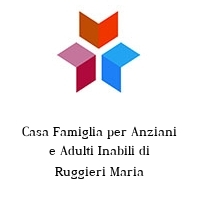 Casa Famiglia per Anziani e Adulti Inabili di Ruggieri Maria