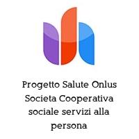Progetto Salute Onlus Societa Cooperativa sociale servizi alla persona