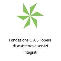 Fondazione O A S I opere di assistenza e servizi integrati