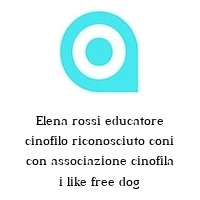 Elena rossi educatore cinofilo riconosciuto coni con associazione cinofila i like free dog