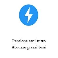 Pensione cani tutto Abruzzo prezzi bassi