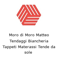 Moro di Moro Matteo Tendaggi Biancheria Tappeti Materassi Tende da sole