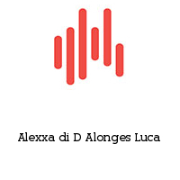 Alexxa di D Alonges Luca